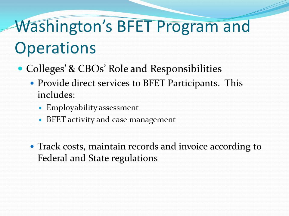 Washington's BFET Program and Operations Lack of CBOs in rural WA Lack of match funding 14 counties only have 1 BFET provider Imbalance of BFET services (no JS or JT or BR services) 14 counties have no BFET providers