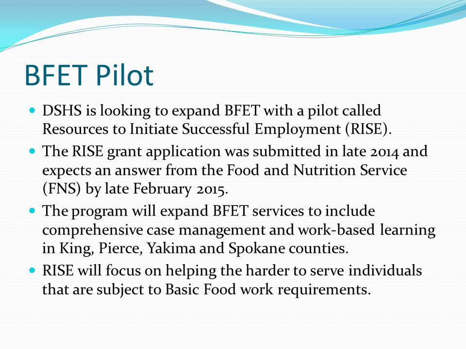 Washington's BFET Program and Operations The BFET program is a partnership of DSHS, SBCTC colleges and CBOs leveraging each other's strengths Community Colleges equip BFET participants to be a skilled worker CBOs guide BFET participants in entering the workforce