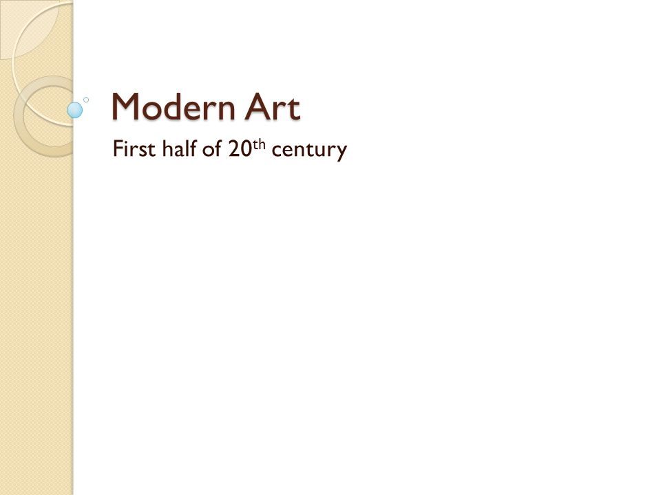 Modern Art First half of 20th century Modern Art First half of 20 th century Modern art begins with Impressionism and continues until present day.