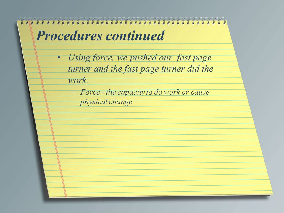 Procedures continued Using force, we pushed our fast page turner and the fast page turner did the work.