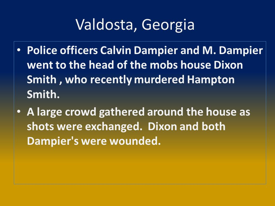Valdosta, Georgia Police officers Calvin Dampier and M. Dampier went to the head of the mobs house Dixon Smith, who recently murdered Hampton Smith. A
