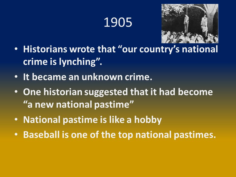 "1905 Historians wrote that ""our country's national crime is lynching"". It became an unknown crime. One historian suggested that it had become ""a new n"