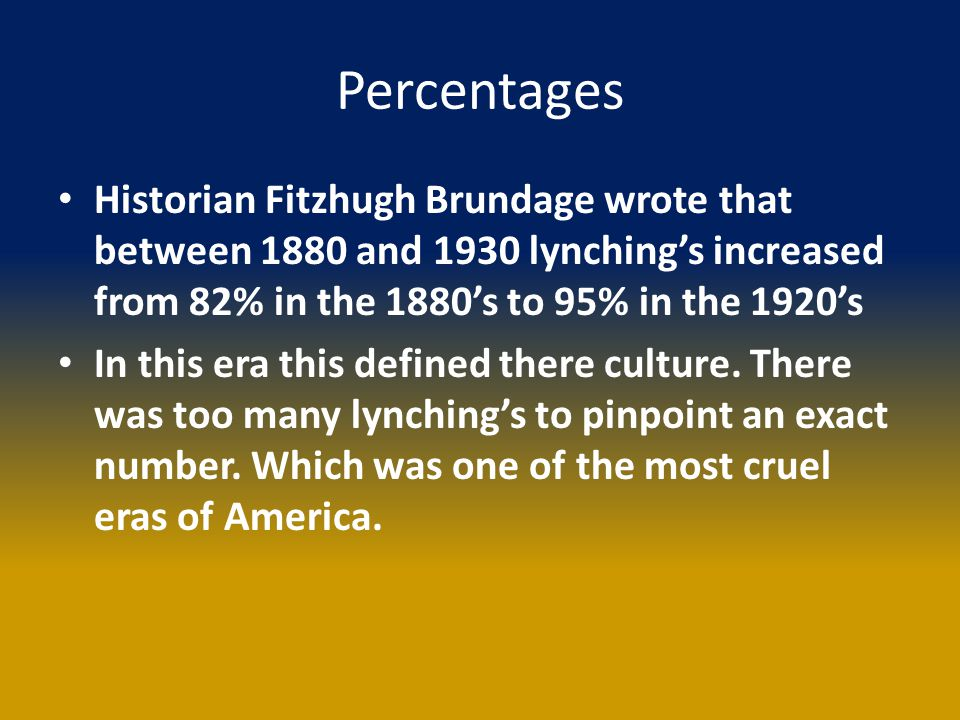 Percentages Historian Fitzhugh Brundage wrote that between 1880 and 1930 lynching's increased from 82% in the 1880's to 95% in the 1920's In this era