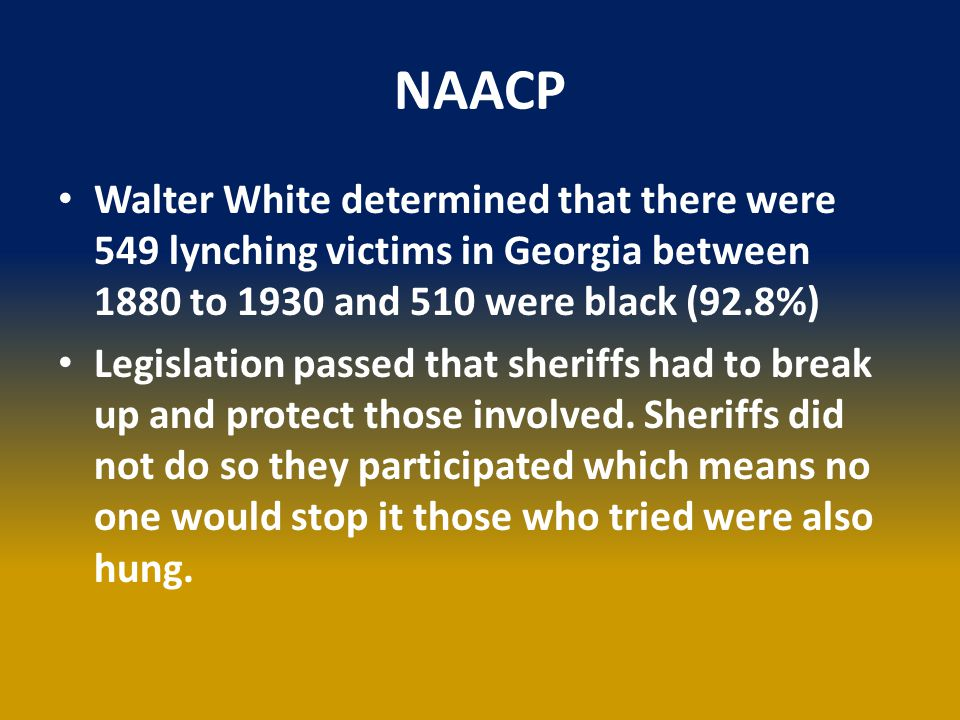 NAACP Walter White determined that there were 549 lynching victims in Georgia between 1880 to 1930 and 510 were black (92.8%) Legislation passed that sheriffs had to break up and protect those involved.