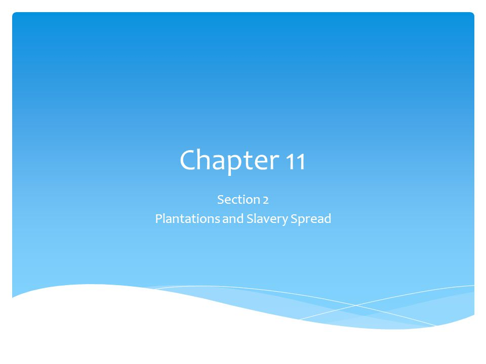 Chapter 11 Section 2 Plantations and Slavery Spread
