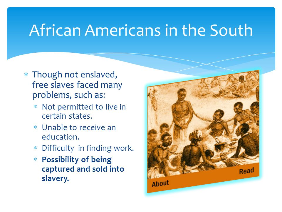  Though not enslaved, free slaves faced many problems, such as:  Not permitted to live in certain states.  Unable to receive an education.  Diffic