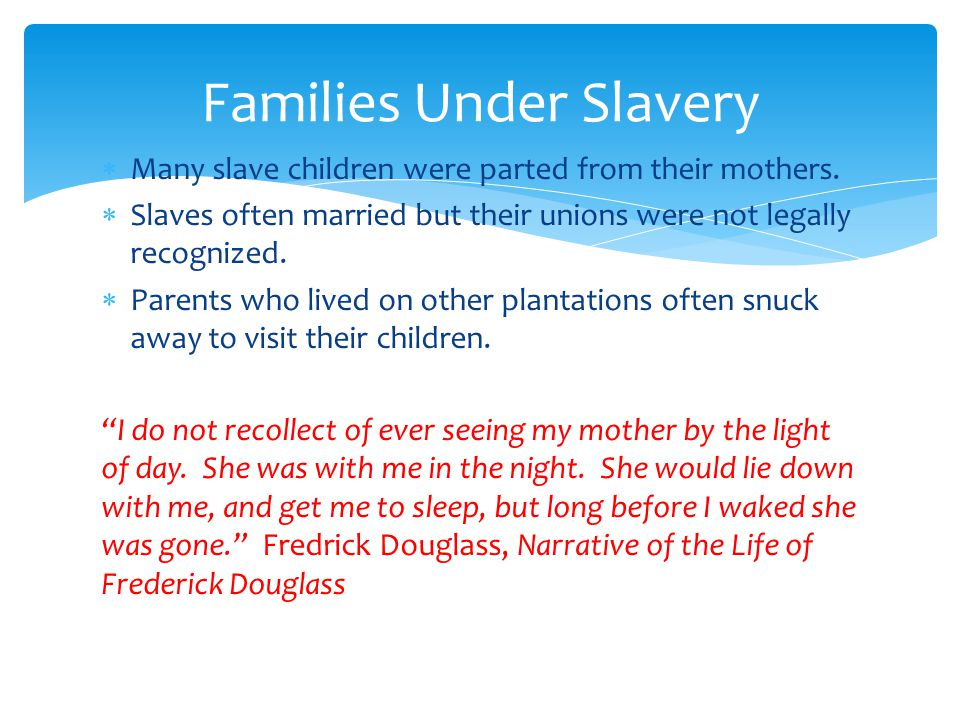  Many slave children were parted from their mothers.  Slaves often married but their unions were not legally recognized.  Parents who lived on othe