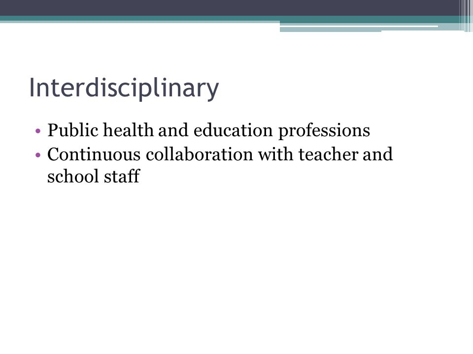 Interdisciplinary Public health and education professions Continuous collaboration with teacher and school staff