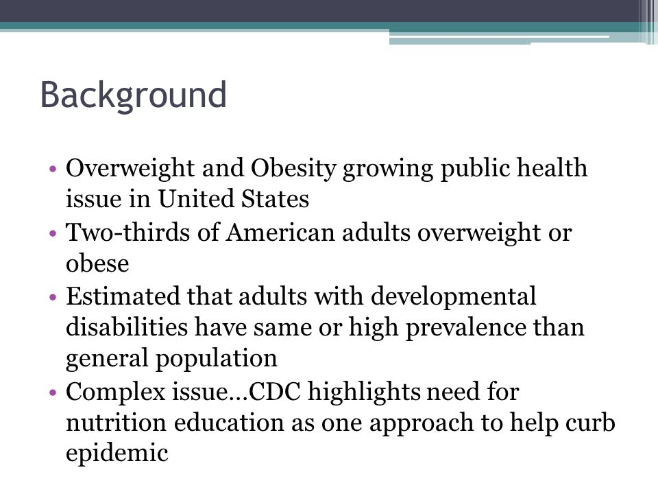 Background Overweight and Obesity growing public health issue in United States Two-thirds of American adults overweight or obese Estimated that adults with developmental disabilities have same or high prevalence than general population Complex issue…CDC highlights need for nutrition education as one approach to help curb epidemic