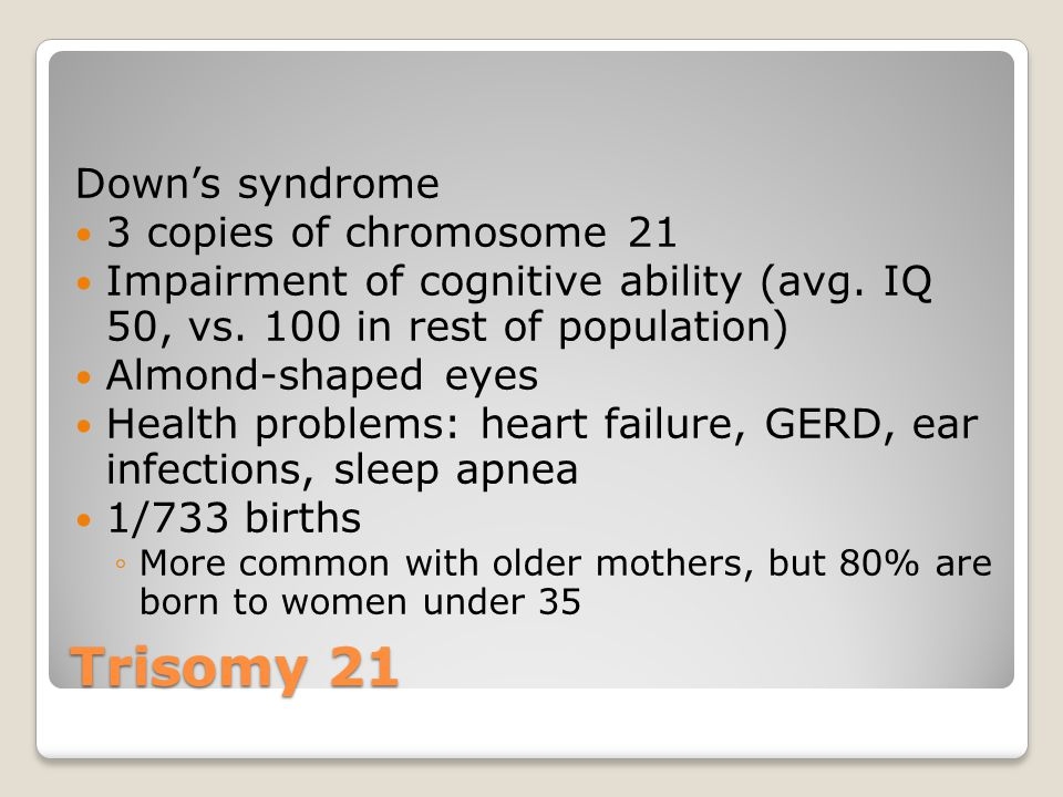 Trisomy 21 Down's syndrome 3 copies of chromosome 21 Impairment of cognitive ability (avg. IQ 50, vs. 100 in rest of population) Almond-shaped eyes He