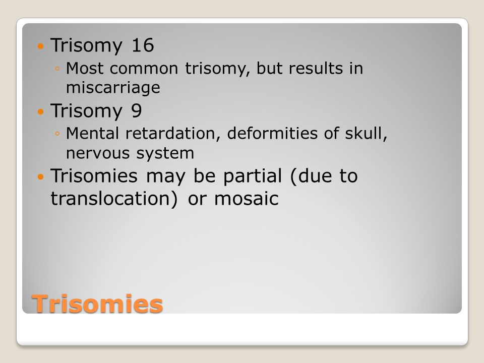 Trisomies Trisomy 16 ◦Most common trisomy, but results in miscarriage Trisomy 9 ◦Mental retardation, deformities of skull, nervous system Trisomies ma