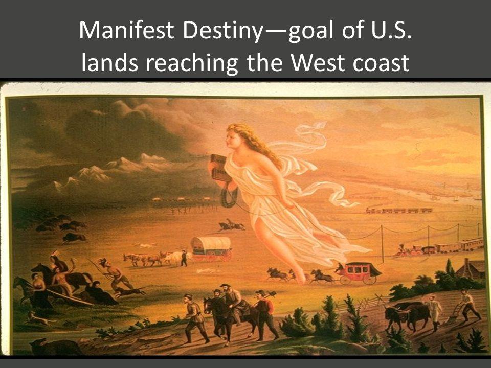 Manifest Destiny—goal of U.S. lands reaching the West coast