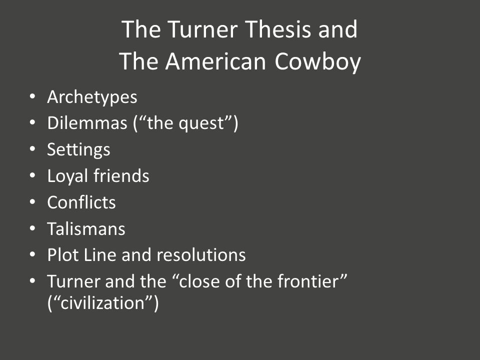 The Turner Thesis and The American Cowboy Archetypes Dilemmas ( the quest ) Settings Loyal friends Conflicts Talismans Plot Line and resolutions Turner and the close of the frontier ( civilization )