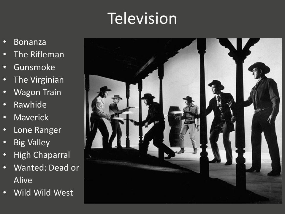 Television Bonanza The Rifleman Gunsmoke The Virginian Wagon Train Rawhide Maverick Lone Ranger Big Valley High Chaparral Wanted: Dead or Alive Wild Wild West