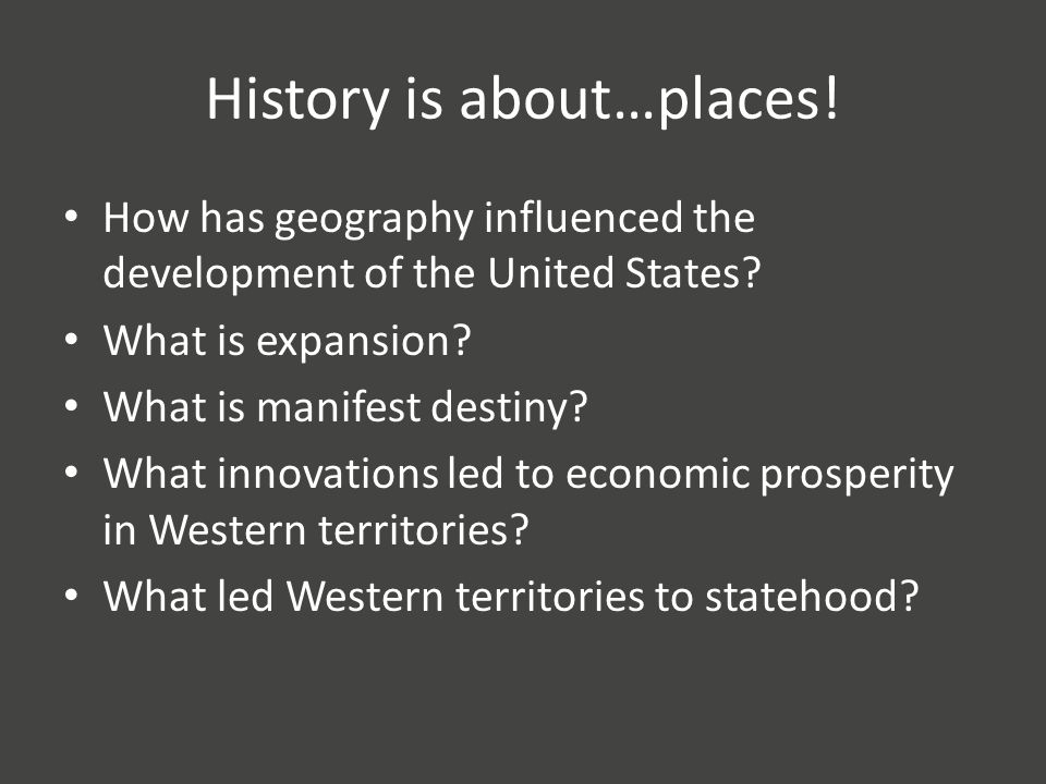 History is about…places. How has geography influenced the development of the United States.