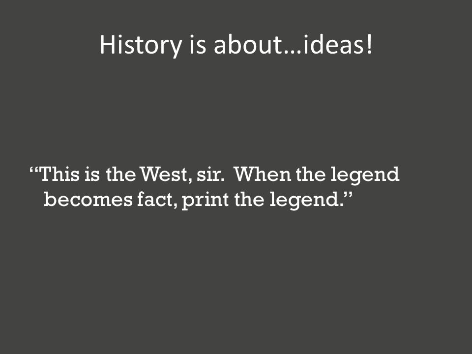 History is about…ideas! This is the West, sir. When the legend becomes fact, print the legend.