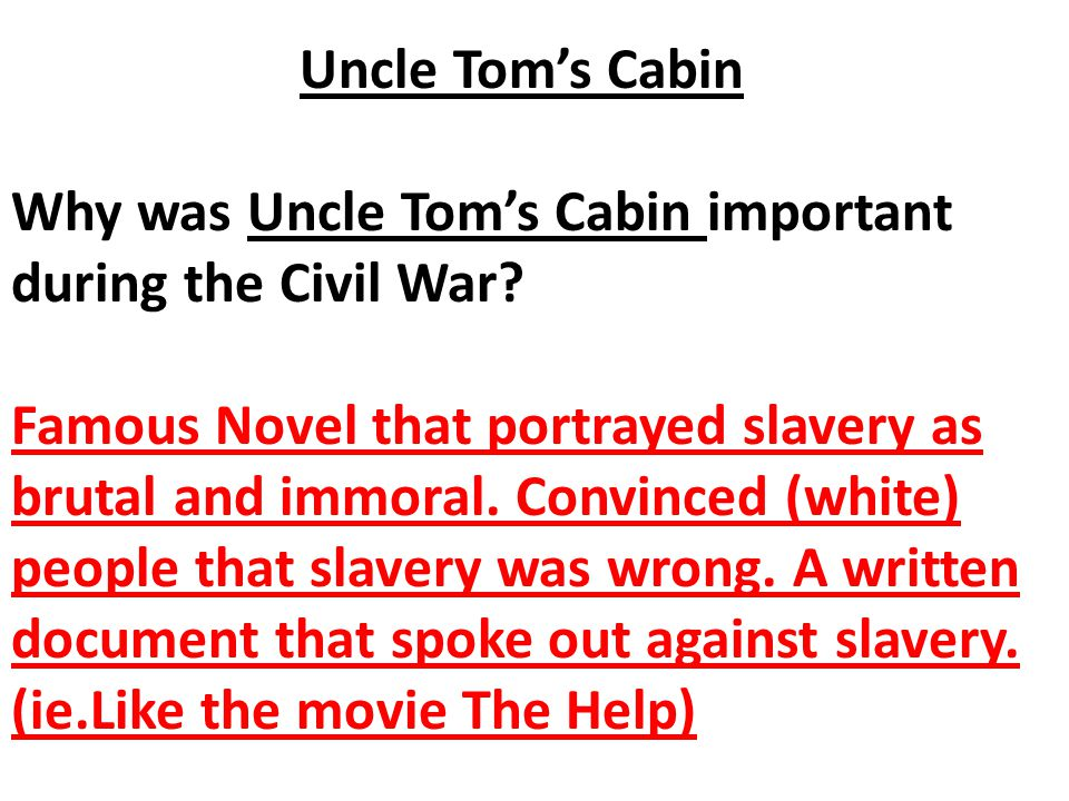 Uncle Tom's Cabin Why was Uncle Tom's Cabin important during the Civil War? Famous Novel that portrayed slavery as brutal and immoral. Convinced (whit