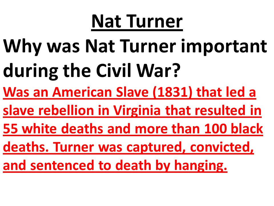 Nat Turner Why was Nat Turner important during the Civil War? Was an American Slave (1831) that led a slave rebellion in Virginia that resulted in 55