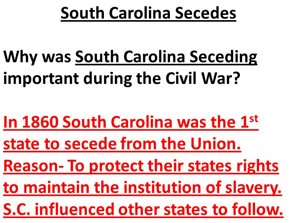 Why was South Carolina Seceding important during the Civil War? In 1860 South Carolina was the 1 st state to secede from the Union. Reason- To protect