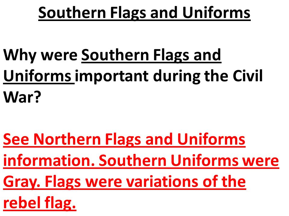 Why were Southern Flags and Uniforms important during the Civil War? See Northern Flags and Uniforms information. Southern Uniforms were Gray. Flags w