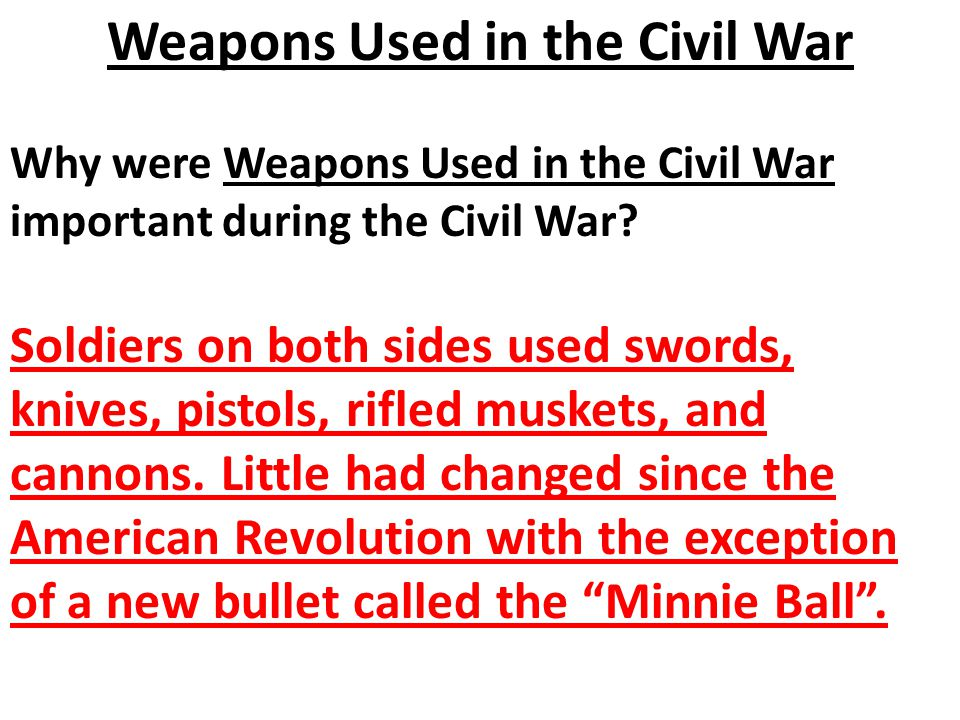 Why were Weapons Used in the Civil War important during the Civil War? Soldiers on both sides used swords, knives, pistols, rifled muskets, and cannon