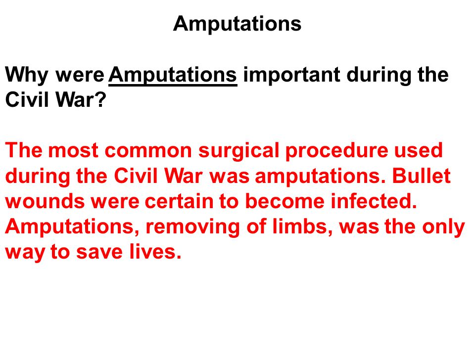 Amputations Why were Amputations important during the Civil War? The most common surgical procedure used during the Civil War was amputations. Bullet