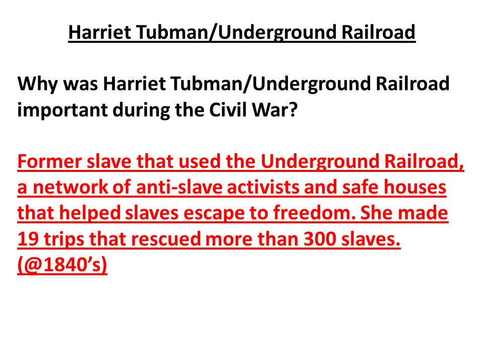 Harriet Tubman/Underground Railroad Why was Harriet Tubman/Underground Railroad important during the Civil War? Former slave that used the Underground