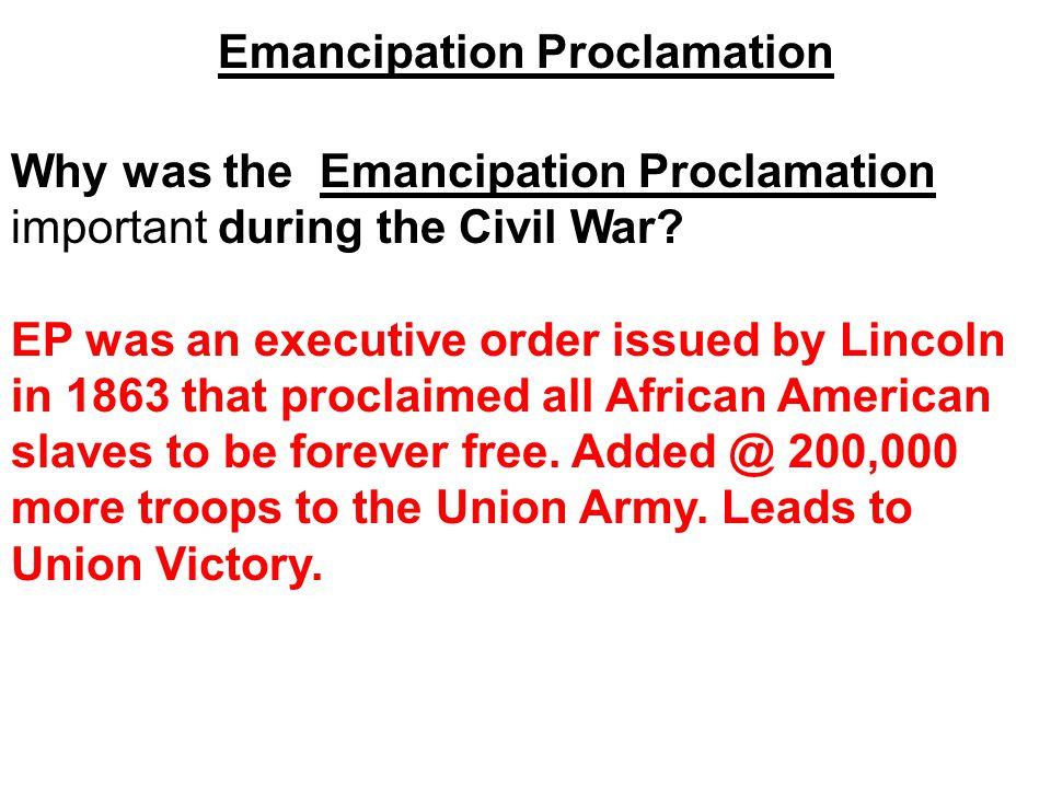 Emancipation Proclamation Why was the Emancipation Proclamation important during the Civil War? EP was an executive order issued by Lincoln in 1863 th