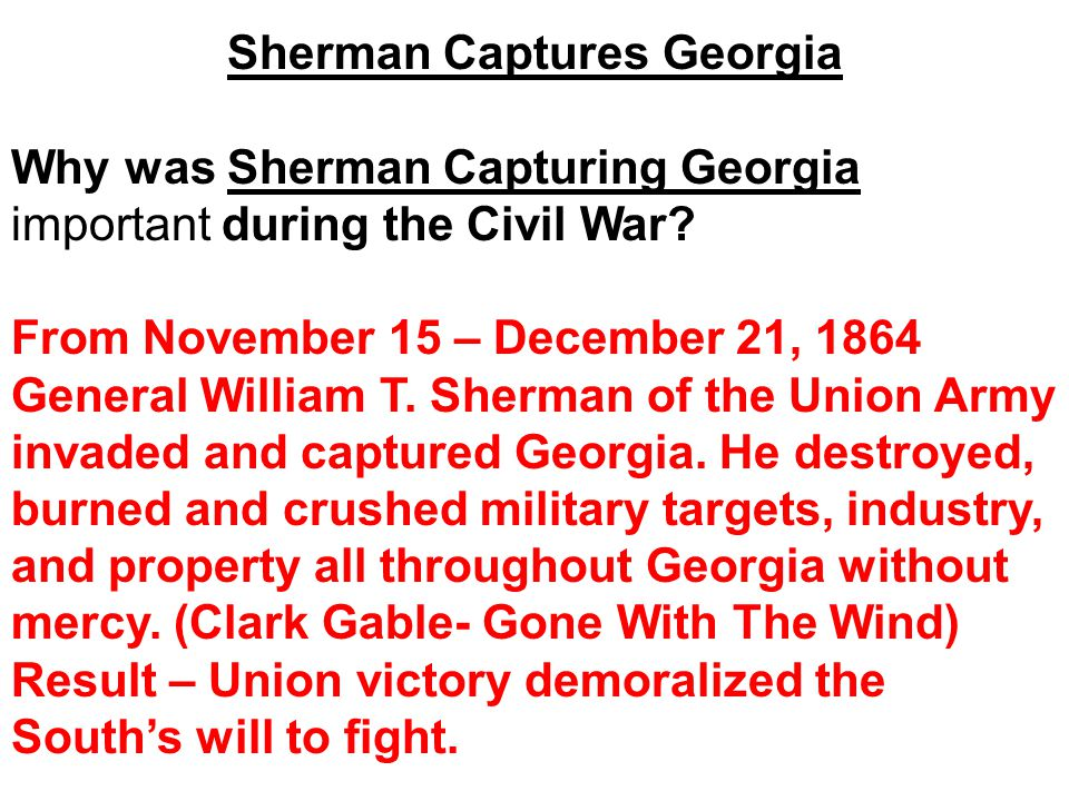 Why was Sherman Capturing Georgia important during the Civil War? From November 15 – December 21, 1864 General William T. Sherman of the Union Army in