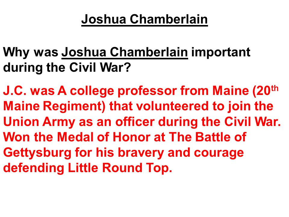 Joshua Chamberlain Why was Joshua Chamberlain important during the Civil War? J.C. was A college professor from Maine (20 th Maine Regiment) that volu