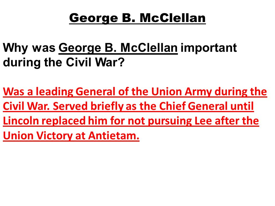Why was George B. McClellan important during the Civil War? Was a leading General of the Union Army during the Civil War. Served briefly as the Chief