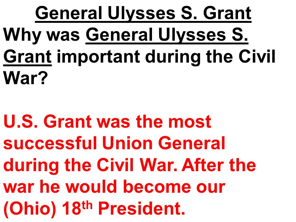 General Ulysses S. Grant Why was General Ulysses S. Grant important during the Civil War? U.S. Grant was the most successful Union General during the