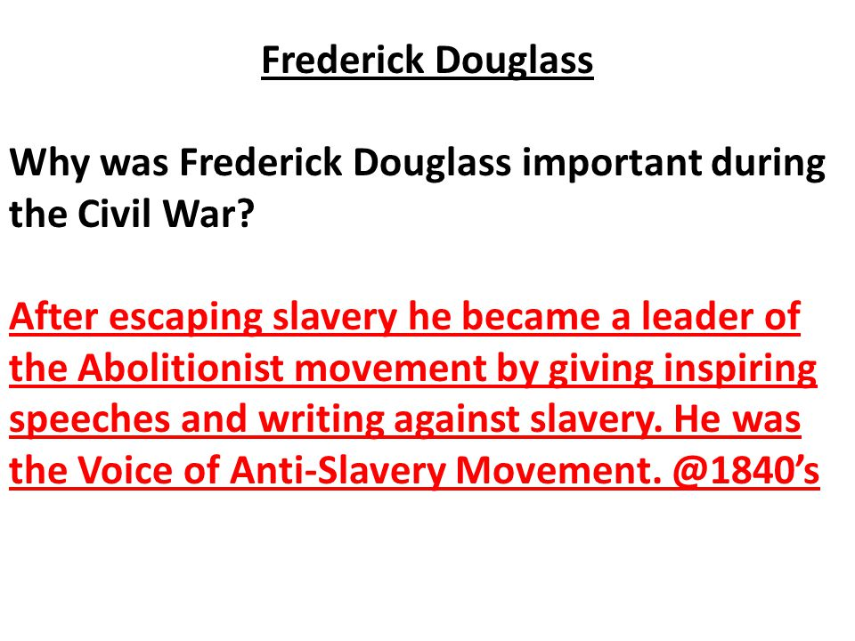 Why was Frederick Douglass important during the Civil War? After escaping slavery he became a leader of the Abolitionist movement by giving inspiring