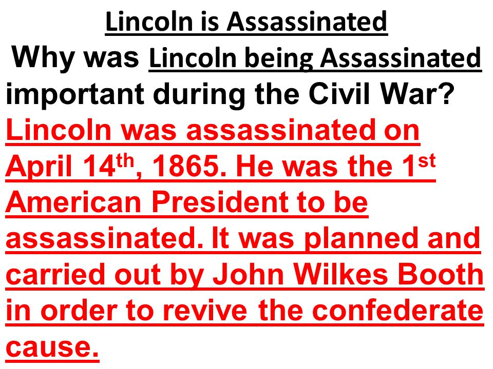 Lincoln is Assassinated Why was Lincoln being Assassinated important during the Civil War? Lincoln was assassinated on April 14 th, 1865. He was the 1