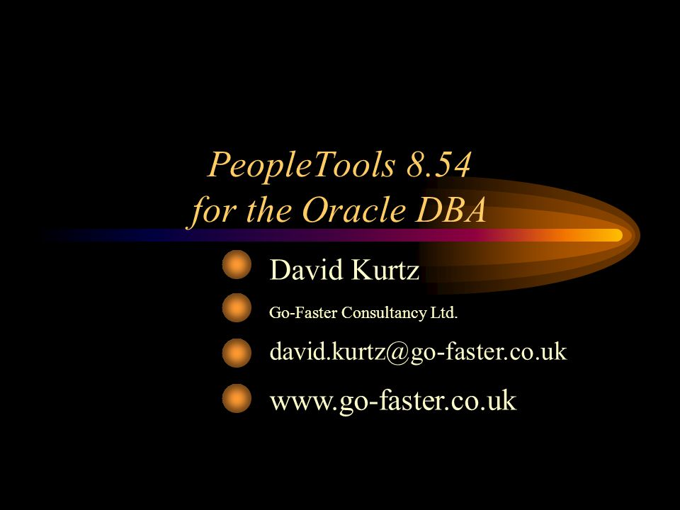 PeopleTools 8.54 for the Oracle DBA ©2015 www.go-faster.co.uk 2 Oracle Database Specialist PeopleSoft –Independent consultant Performance tuning –PeopleSoft ERP –Oracle RDBMS Book –www.psftdba.comwww.psftdba.com Oak Table.