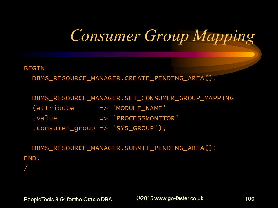 Consumer Group Mapping BEGIN DBMS_RESOURCE_MANAGER.CREATE_PENDING_AREA(); DBMS_RESOURCE_MANAGER.SET_CONSUMER_GROUP_MAPPING (attribute => 'MODULE_NAME'