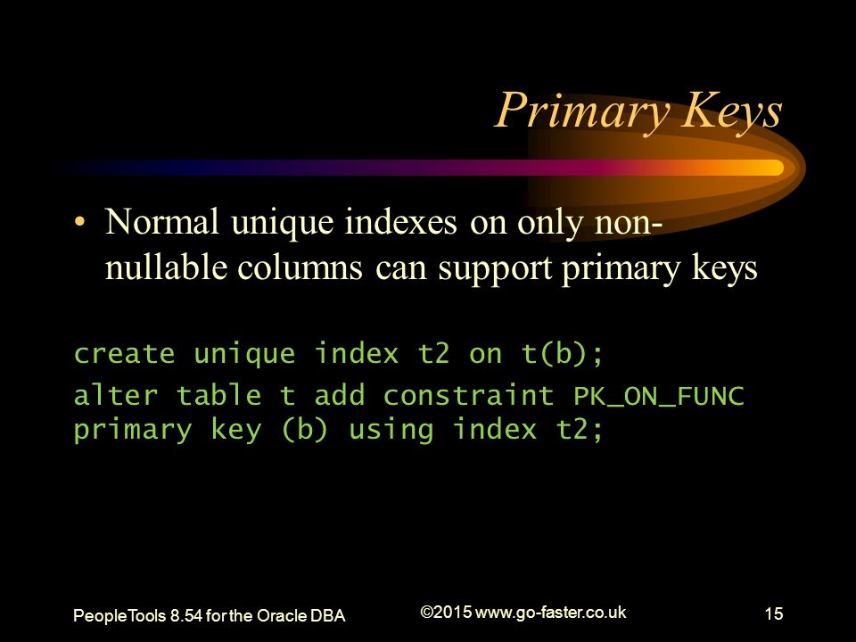 Primary Keys PeopleTools 8.54 for the Oracle DBA ©2015 www.go-faster.co.uk 15 Normal unique indexes on only non- nullable columns can support primary