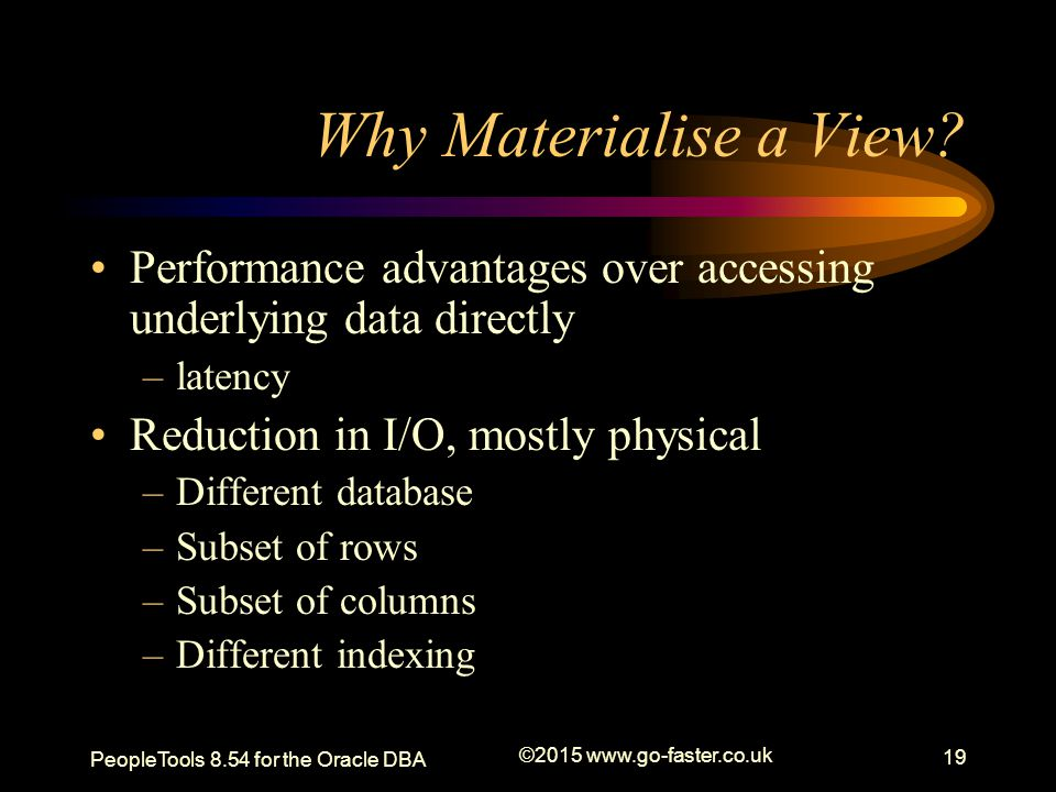 Why Materialise a View? Performance advantages over accessing underlying data directly –latency Reduction in I/O, mostly physical –Different database