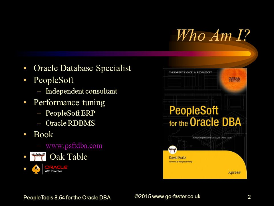 PeopleTools 8.54 for the Oracle DBA ©2015 www.go-faster.co.uk 3 Resources The presentation is available from http://www.go-faster.co.uk It started out as a series of blog postings –http://blog.psftdba.com/2015/02/peopletools- 854-for-oracle-dba.htmlhttp://blog.psftdba.com/2015/02/peopletools- 854-for-oracle-dba.html –http://blog.psftdba.com/search/label/PeopleTool s 8.54http://blog.psftdba.com/search/label/PeopleTool s 8.54