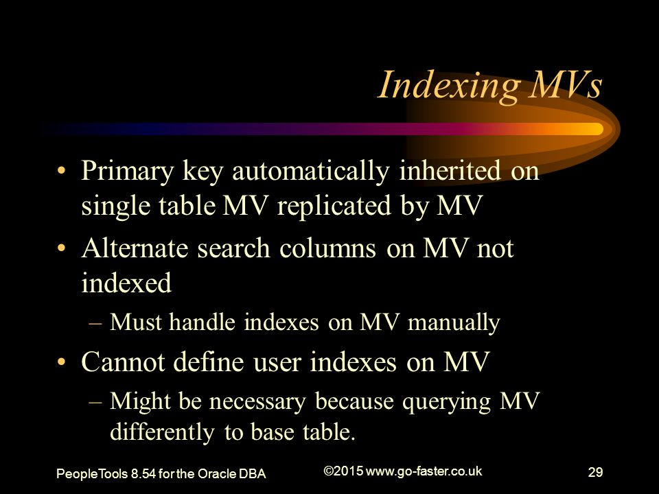Indexing MVs Primary key automatically inherited on single table MV replicated by MV Alternate search columns on MV not indexed –Must handle indexes o