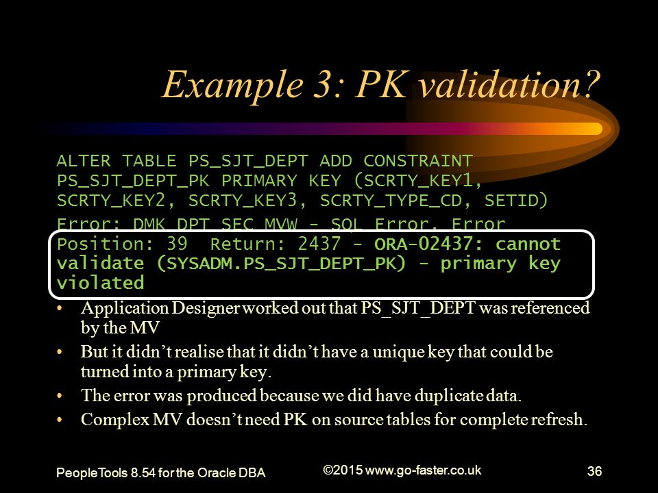 Example 3: PK validation? ALTER TABLE PS_SJT_DEPT ADD CONSTRAINT PS_SJT_DEPT_PK PRIMARY KEY (SCRTY_KEY1, SCRTY_KEY2, SCRTY_KEY3, SCRTY_TYPE_CD, SETID)