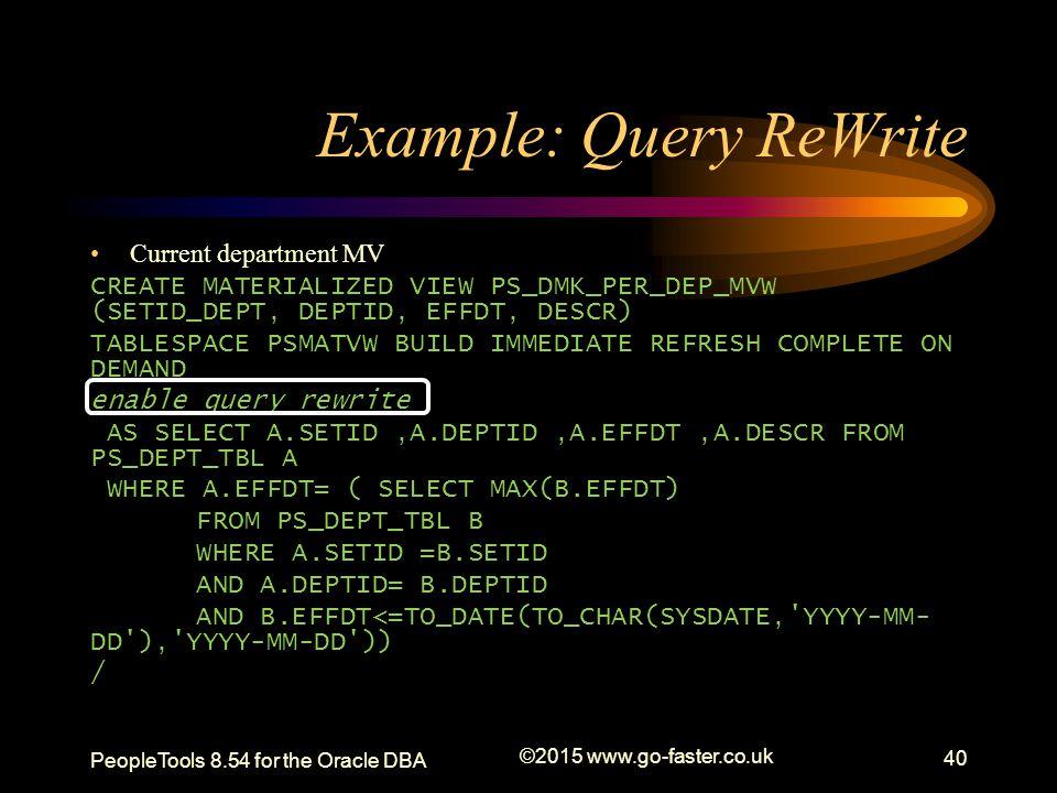 Example: Query ReWrite Current department MV CREATE MATERIALIZED VIEW PS_DMK_PER_DEP_MVW (SETID_DEPT, DEPTID, EFFDT, DESCR) TABLESPACE PSMATVW BUILD I