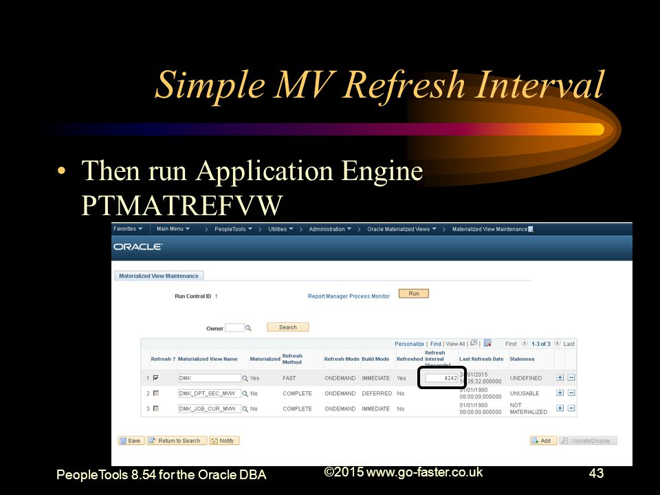 Simple MV Refresh Interval Then run Application Engine PTMATREFVW PeopleTools 8.54 for the Oracle DBA ©2015 www.go-faster.co.uk 43