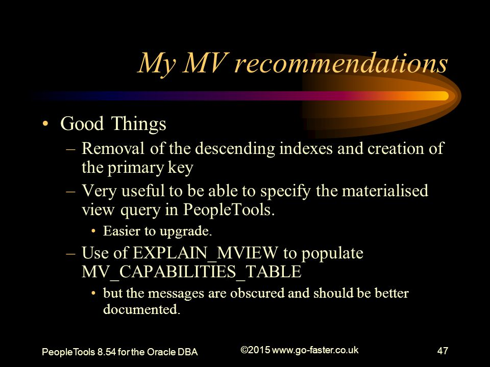 My MV recommendations Good Things –Removal of the descending indexes and creation of the primary key –Very useful to be able to specify the materialis