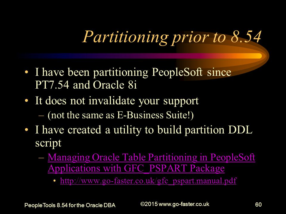 Partitioning prior to 8.54 I have been partitioning PeopleSoft since PT7.54 and Oracle 8i It does not invalidate your support –(not the same as E-Busi