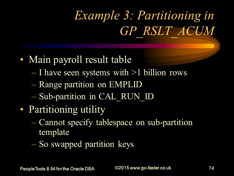 Example 3: Partitioning in GP_RSLT_ACUM Main payroll result table –I have seen systems with >1 billion rows –Range partition on EMPLID –Sub-partition