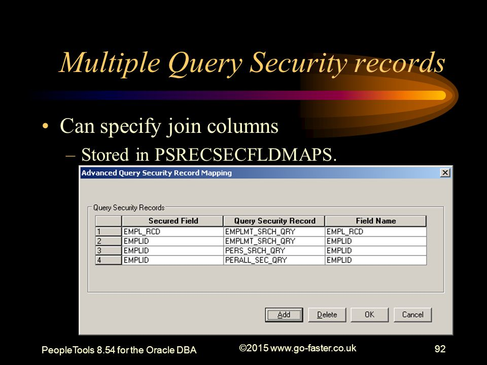 Multiple Query Security records Can specify join columns –Stored in PSRECSECFLDMAPS. PeopleTools 8.54 for the Oracle DBA ©2015 www.go-faster.co.uk 92