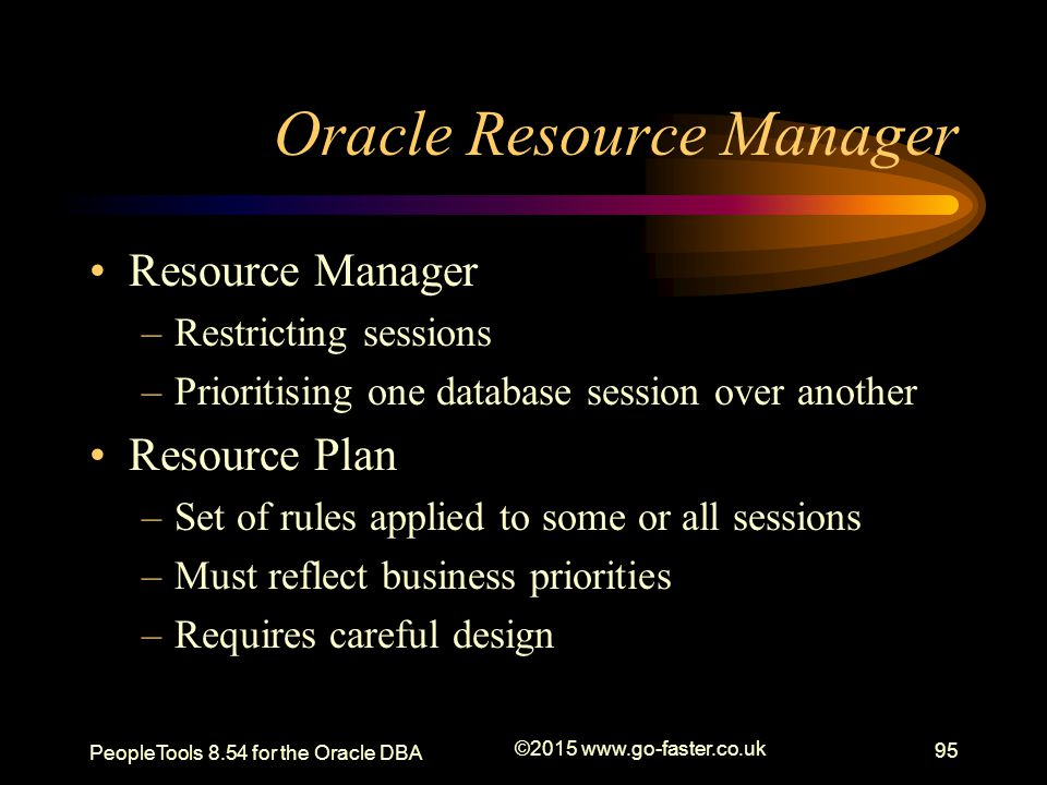 Oracle Resource Manager Resource Manager –Restricting sessions –Prioritising one database session over another Resource Plan –Set of rules applied to