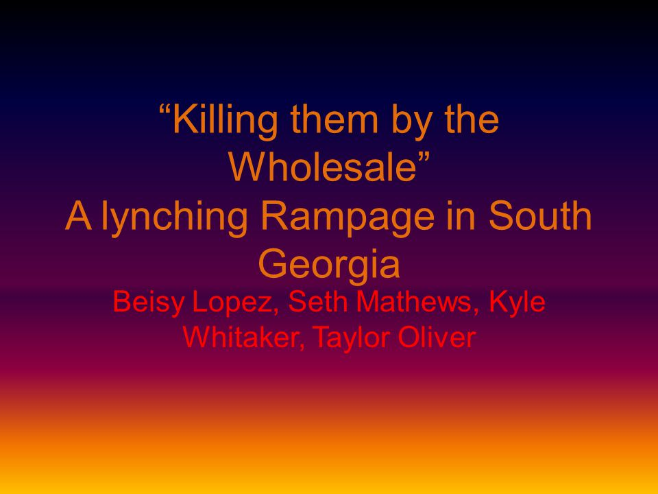 Killing them by the Wholesale A lynching Rampage in South Georgia Beisy Lopez, Seth Mathews, Kyle Whitaker, Taylor Oliver