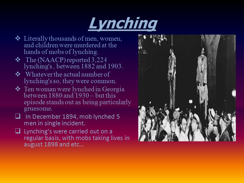 Lynching  Literally thousands of men, women, and children were murdered at the hands of mobs of lynching.